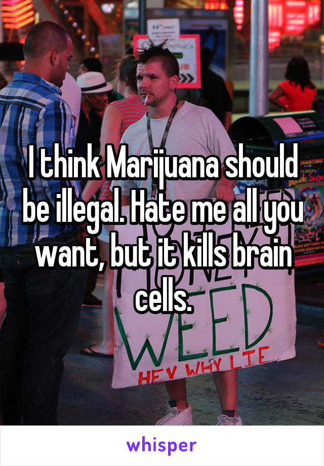 I think Marijuana should be illegal. Hate me all you want, but it kills brain cells.