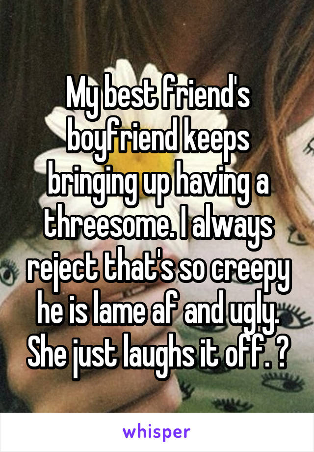 My best friend's boyfriend keeps bringing up having a threesome. I always reject that's so creepy he is lame af and ugly. She just laughs it off. 😒