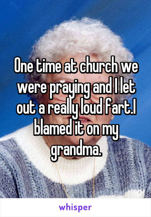 One time at church we were praying and I let out a really loud fart.I blamed it on my grandma.