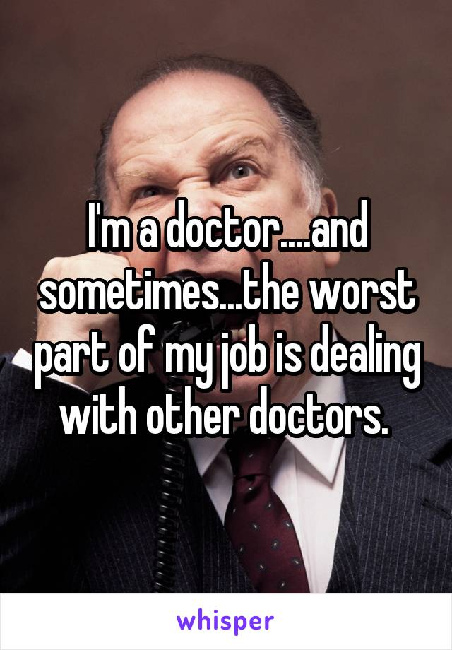 I'm a doctor....and sometimes...the worst part of my job is dealing with other doctors.