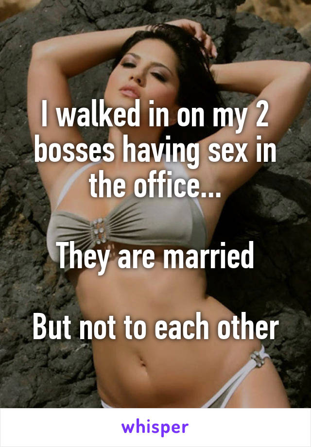 I walked in on my 2 bosses having sex in the office...  They are married  But not to each other