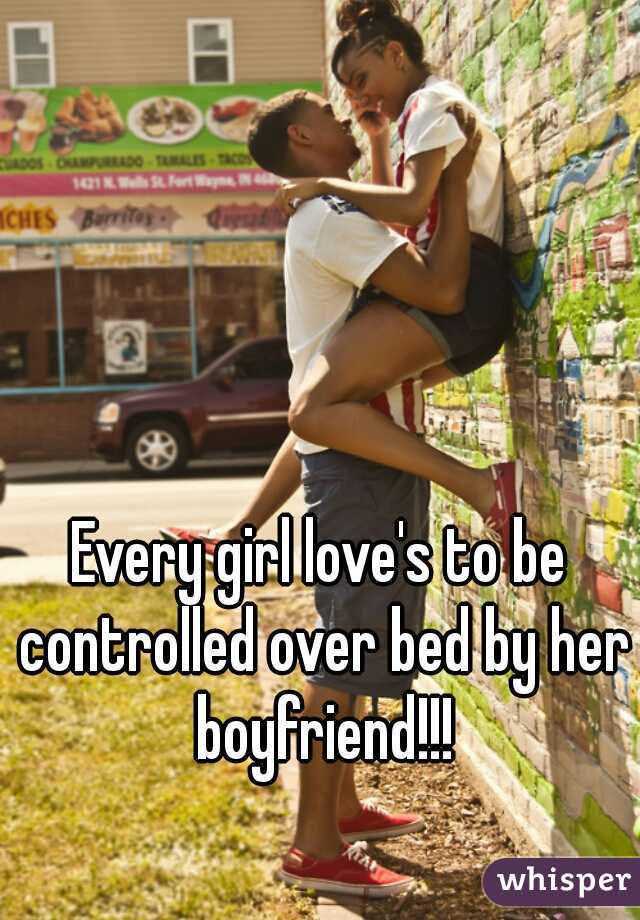 Every girl love's to be controlled over bed by her boyfriend!!!