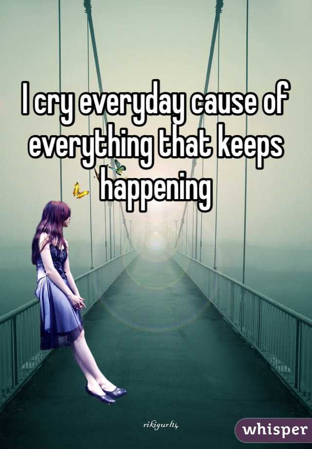 I cry everyday cause of everything that keeps happening