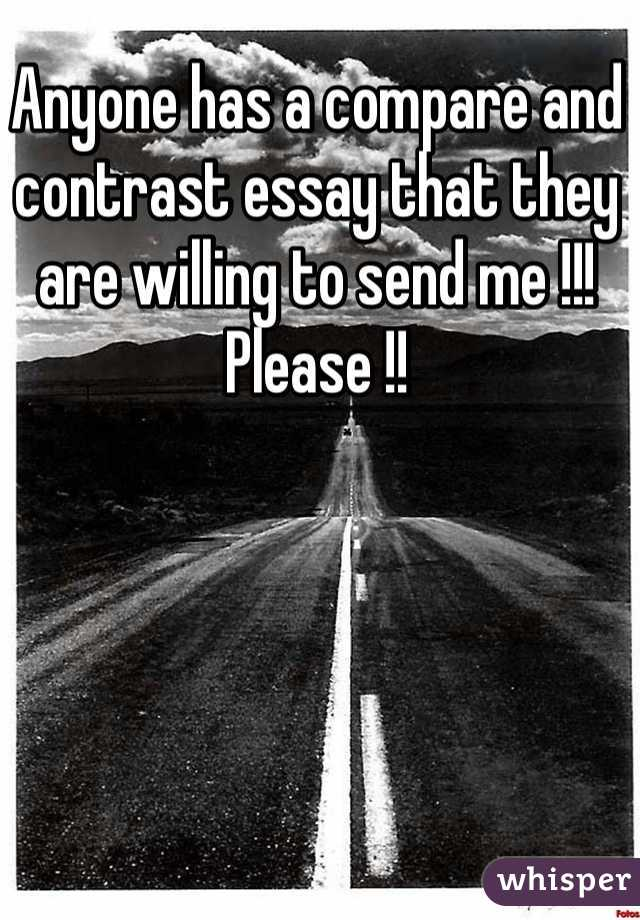 Anyone has a compare and contrast essay that they are willing to send me !!! Please !!