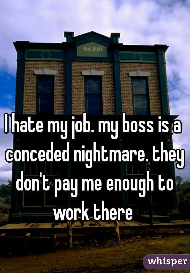 I hate my job. my boss is a conceded nightmare. they don't pay me enough to work there