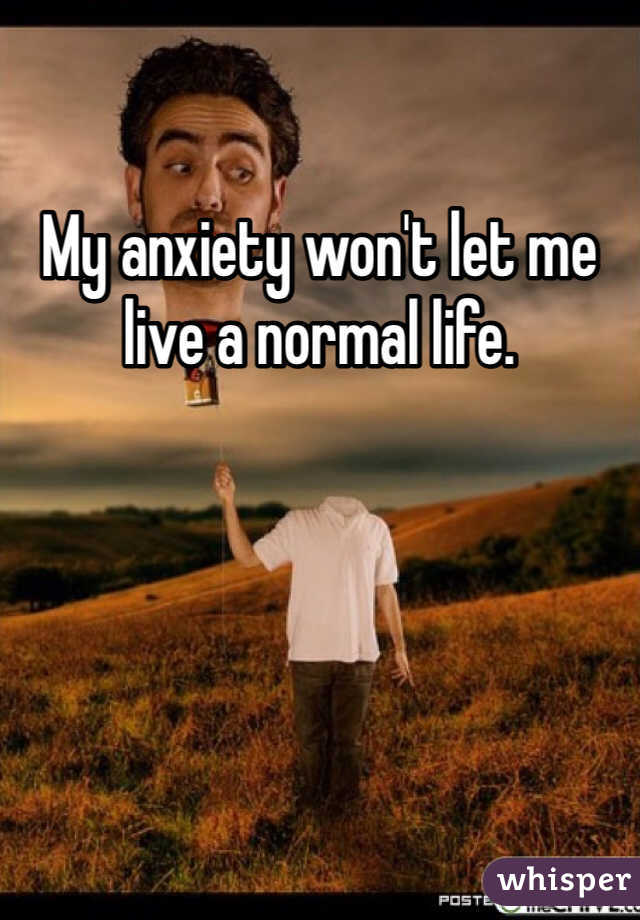 My anxiety won't let me live a normal life.