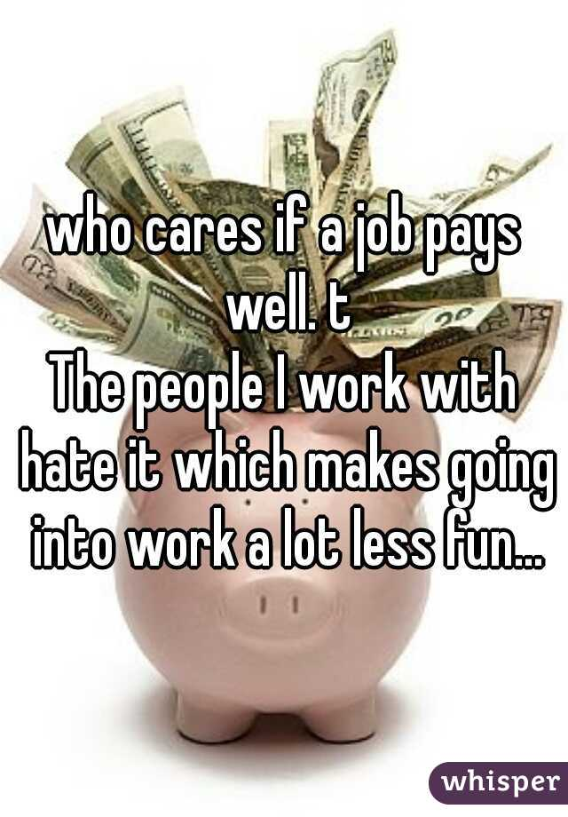 who cares if a job pays well. t The people I work with hate it which makes going into work a lot less fun...