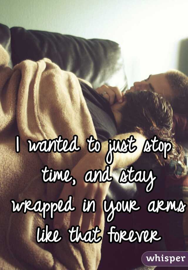 I wanted to just stop time, and stay wrapped in your arms like that forever