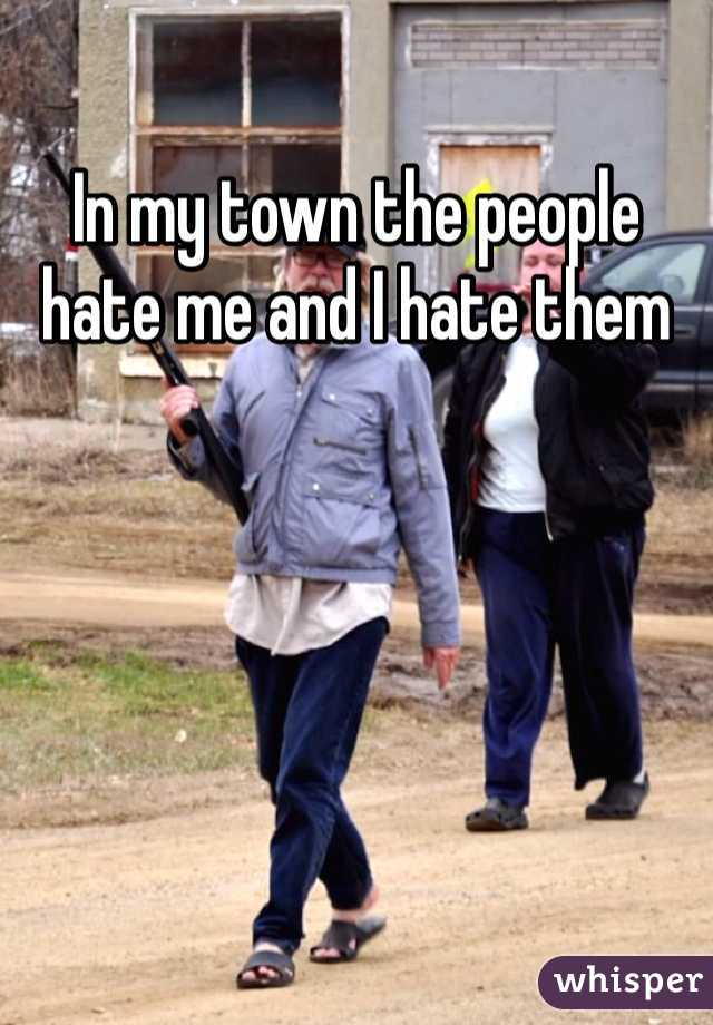 In my town the people hate me and I hate them