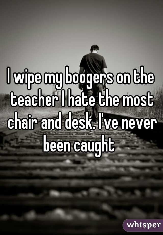 I wipe my boogers on the teacher I hate the most chair and desk. I've never been caught