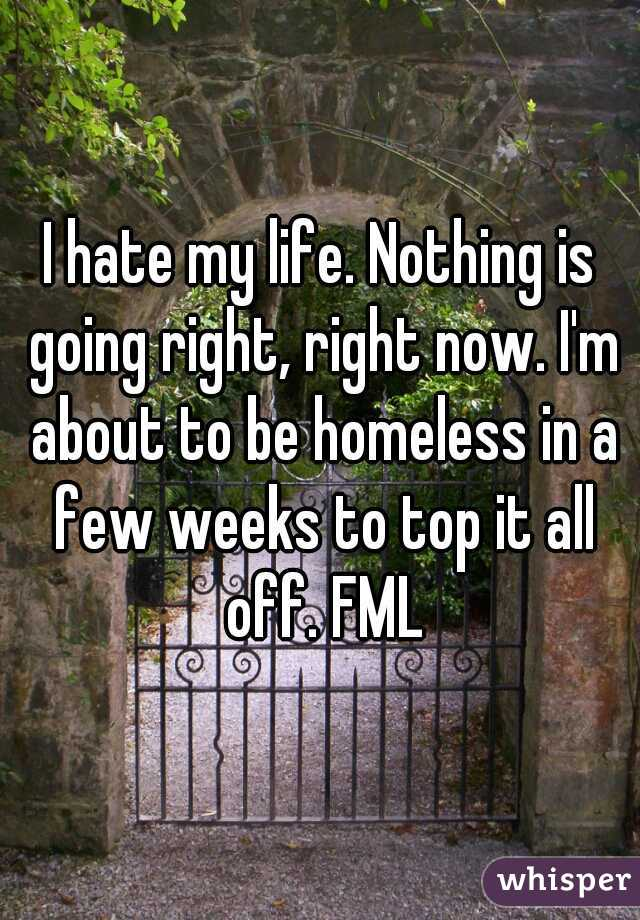 I hate my life. Nothing is going right, right now. I'm about to be homeless in a few weeks to top it all off. FML