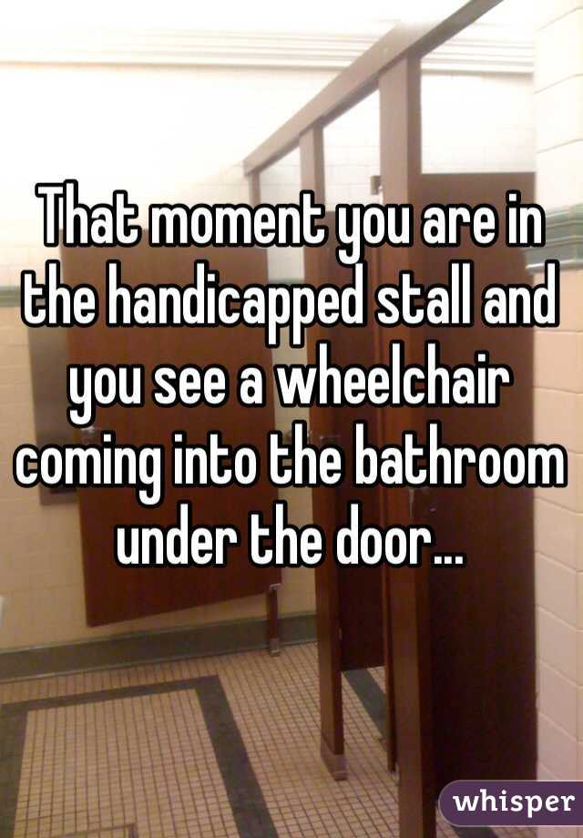 That moment you are in the handicapped stall and you see a wheelchair coming into the bathroom under the door...