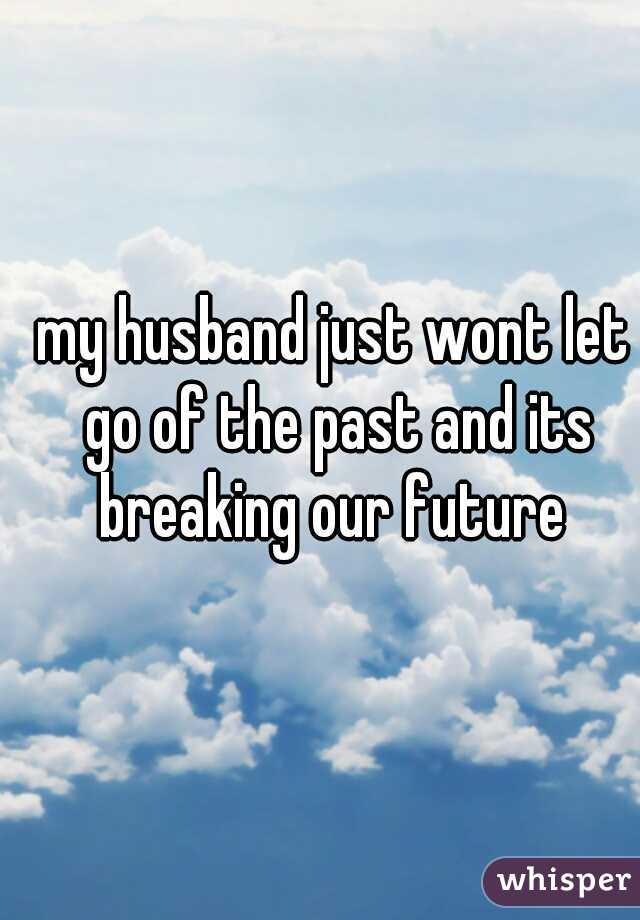 my husband just wont let go of the past and its breaking our future