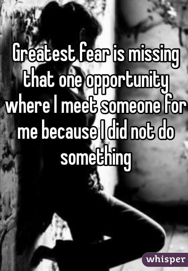 Greatest fear is missing that one opportunity where I meet someone for me because I did not do something