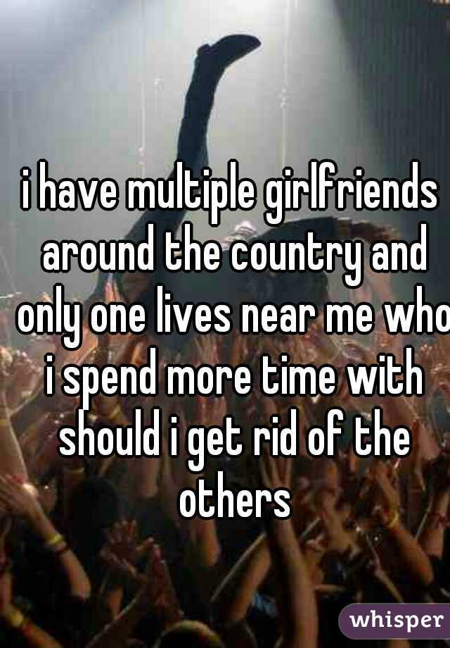 i have multiple girlfriends around the country and only one lives near me who i spend more time with should i get rid of the others