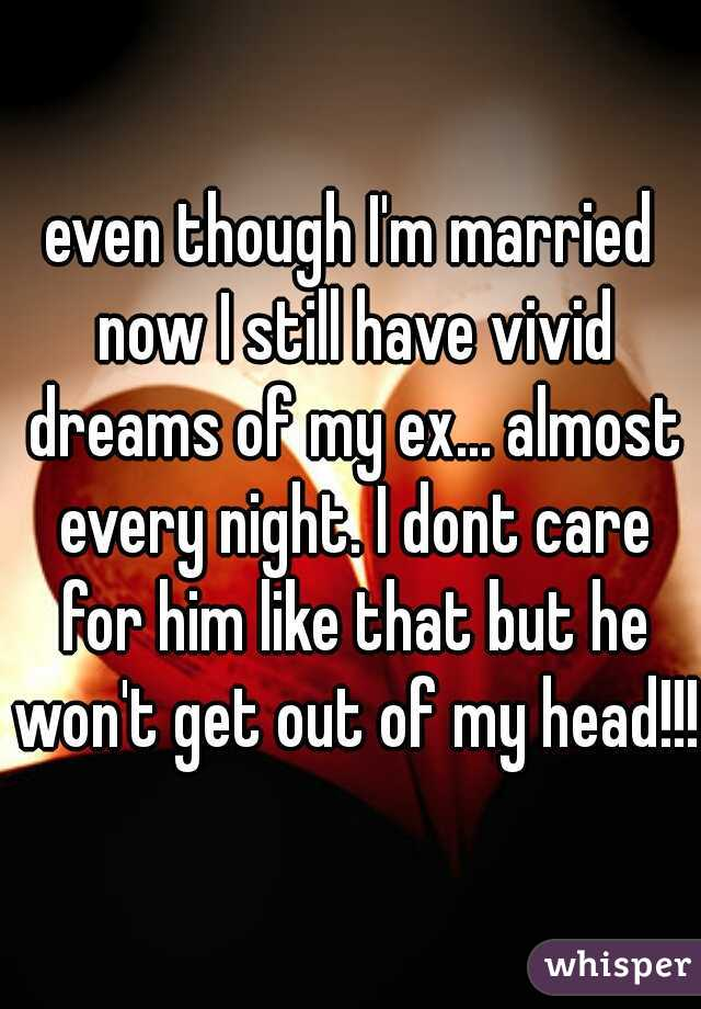even though I'm married now I still have vivid dreams of my ex... almost every night. I dont care for him like that but he won't get out of my head!!!