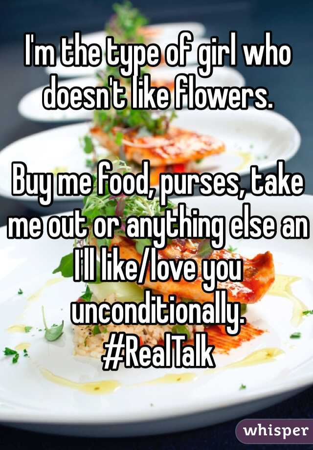 I'm the type of girl who doesn't like flowers.  Buy me food, purses, take me out or anything else an I'll like/love you unconditionally. #RealTalk