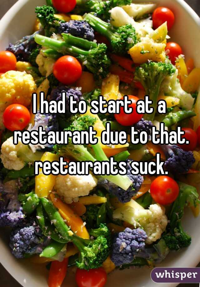 I had to start at a restaurant due to that. restaurants suck.