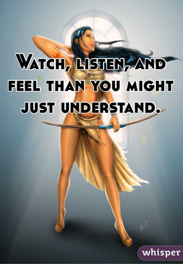 Watch, listen, and feel than you might just understand.