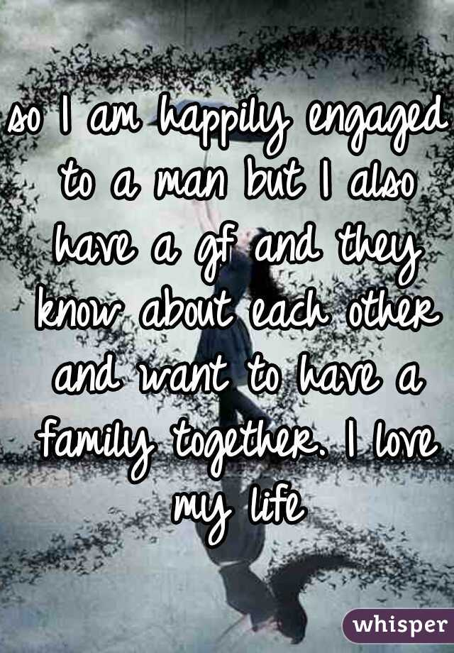 so I am happily engaged to a man but I also have a gf and they know about each other and want to have a family together. I love my life