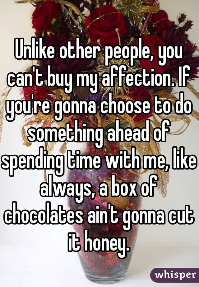 Unlike other people, you can't buy my affection. If you're gonna choose to do something ahead of spending time with me, like always, a box of chocolates ain't gonna cut it honey.