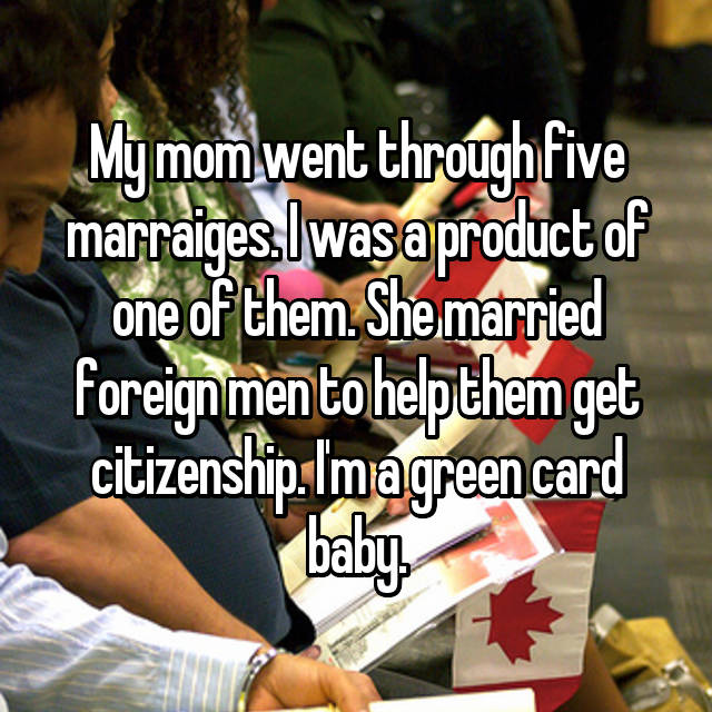 My mom went through five marraiges. I was a product of one of them. She married foreign men to help them get citizenship. I'm a green card baby.