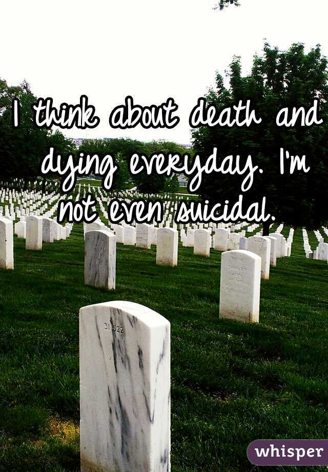 I think about death and dying everyday. I'm not even suicidal.