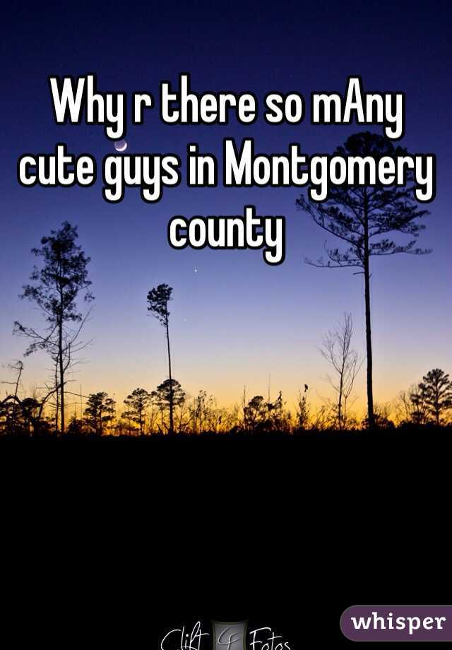 Why r there so mAny cute guys in Montgomery county