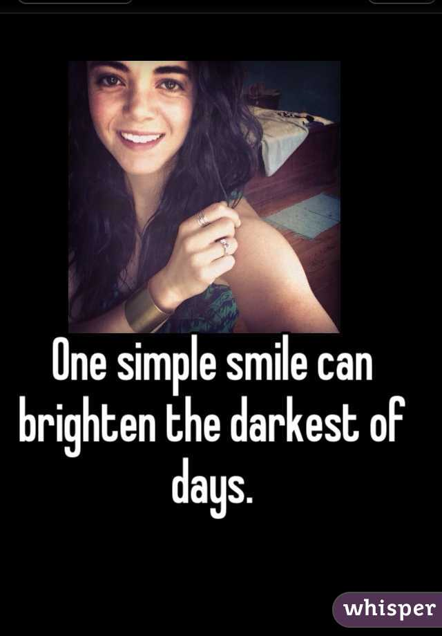 One simple smile can brighten the darkest of days.