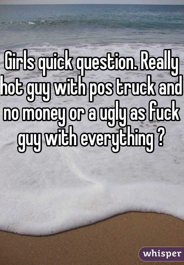 Girls quick question. Really hot guy with pos truck and no money or a ugly as fuck guy with everything ?