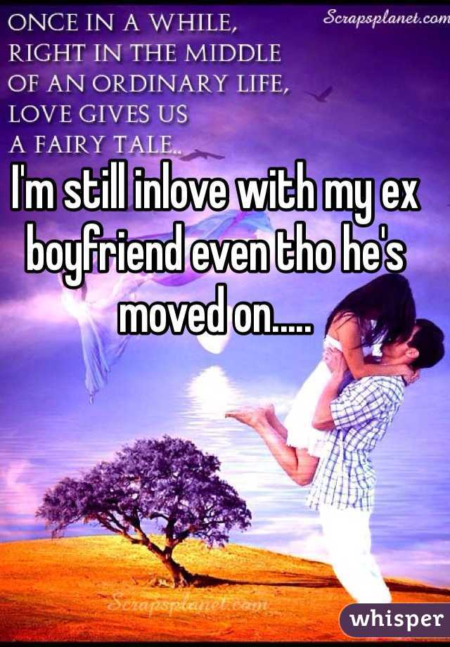 I'm still inlove with my ex boyfriend even tho he's moved on.....