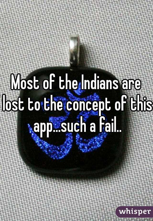 Most of the Indians are lost to the concept of this app...such a fail..
