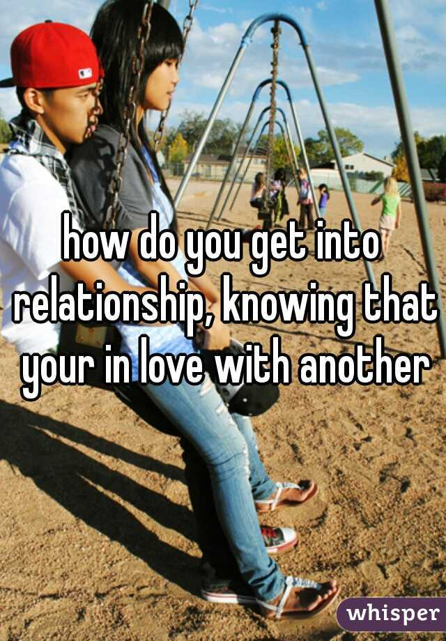 how do you get into relationship, knowing that your in love with another