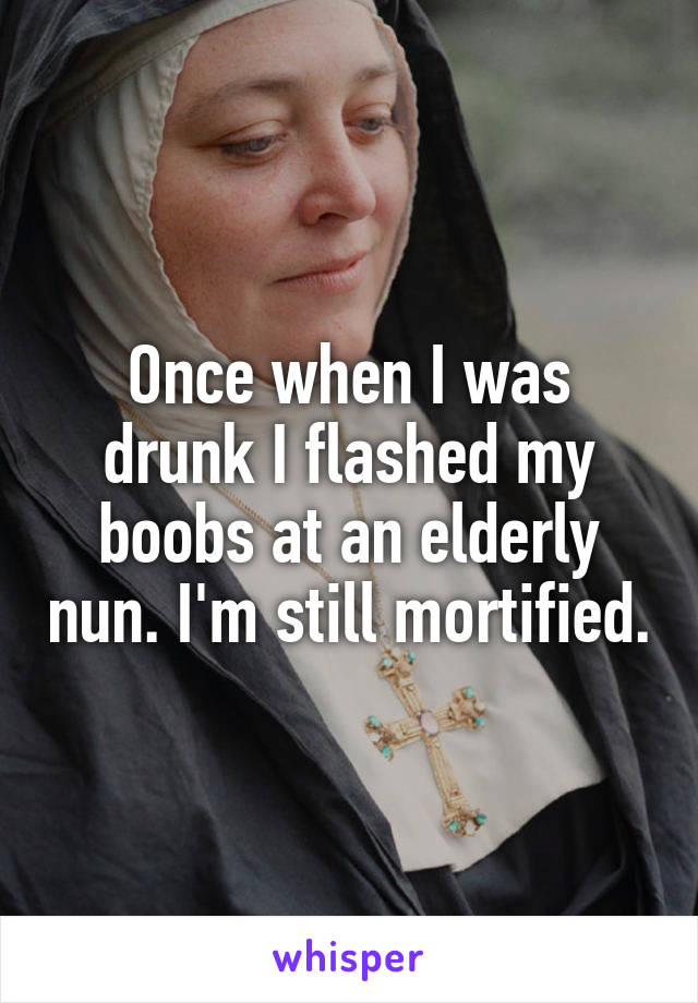 Once when I was drunk I flashed my boobs at an elderly nun. I'm still mortified.