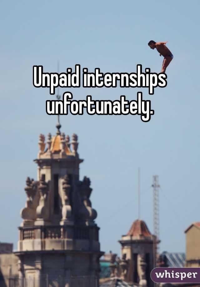 Unpaid internships unfortunately.