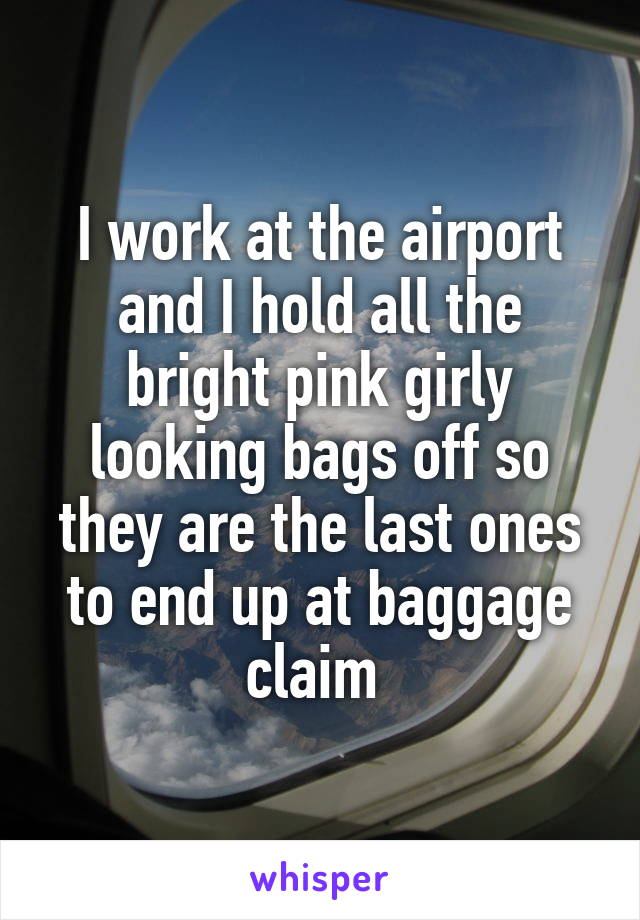 I work at the airport and I hold all the bright pink girly looking bags off so they are the last ones to end up at baggage claim