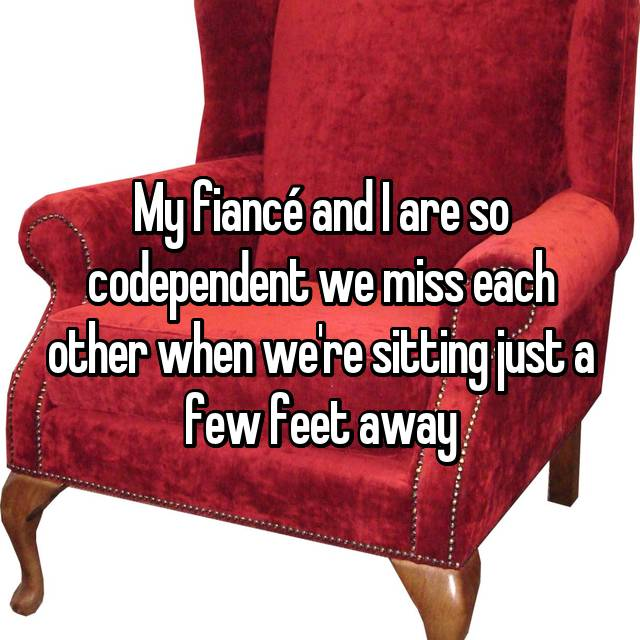 My fiancé and I are so codependent we miss each other when we're sitting just a few feet away