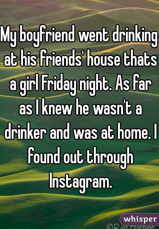 My boyfriend went drinking at his friends' house thats a girl Friday night. As far as I knew he wasn't a drinker and was at home. I found out through Instagram.