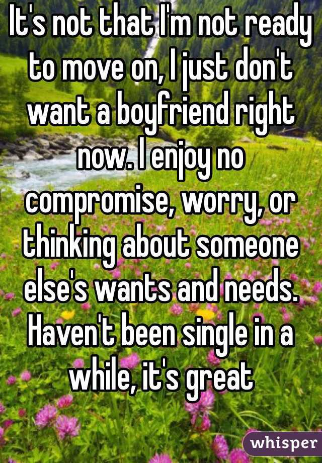 It's not that I'm not ready to move on, I just don't want a boyfriend right now. I enjoy no compromise, worry, or thinking about someone else's wants and needs. Haven't been single in a while, it's great