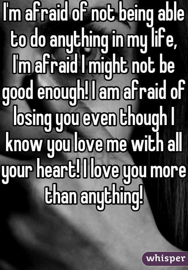 I'm afraid of not being able to do anything in my life, I'm afraid I might not be good enough! I am afraid of losing you even though I know you love me with all your heart! I love you more than anything!