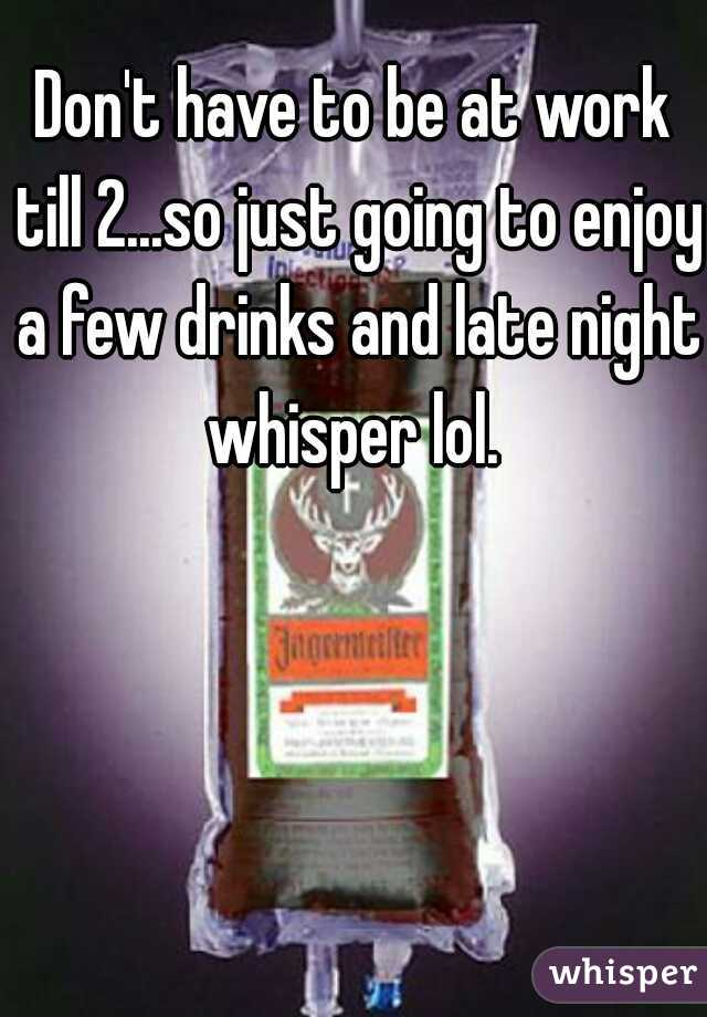 Don't have to be at work till 2...so just going to enjoy a few drinks and late night whisper lol.