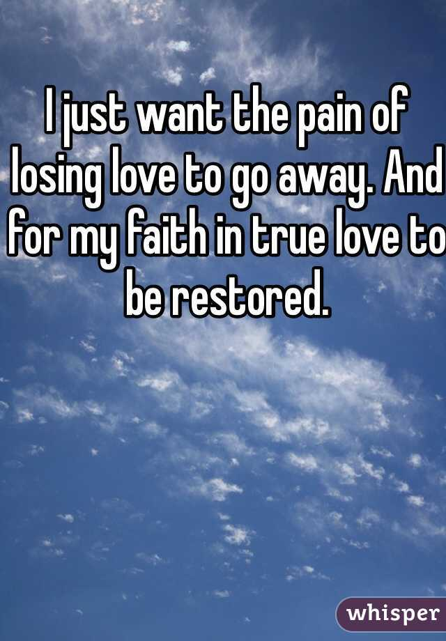 I just want the pain of losing love to go away. And for my faith in true love to be restored.