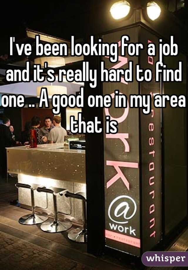 I've been looking for a job and it's really hard to find one .. A good one in my area that is