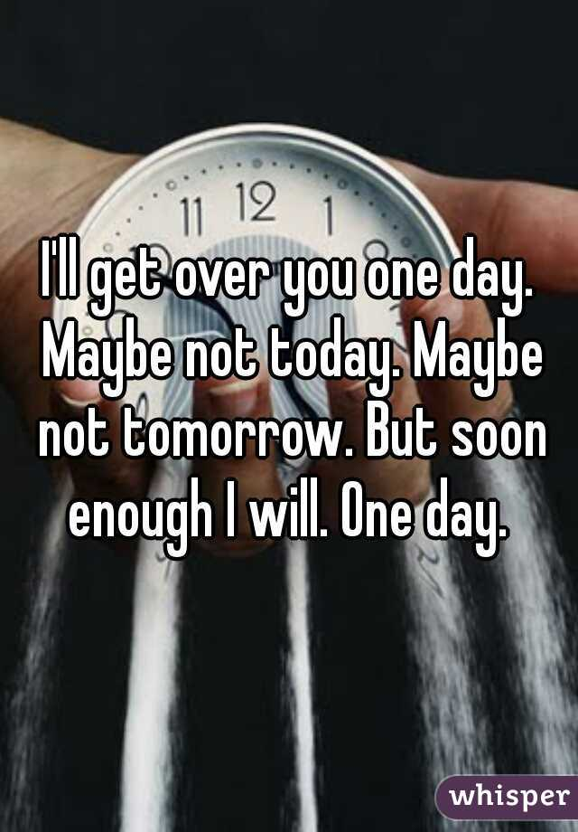 I'll get over you one day. Maybe not today. Maybe not tomorrow. But soon enough I will. One day.