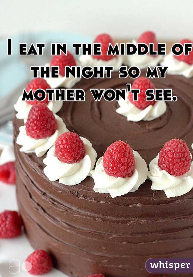 I eat in the middle of the night so my mother won't see.