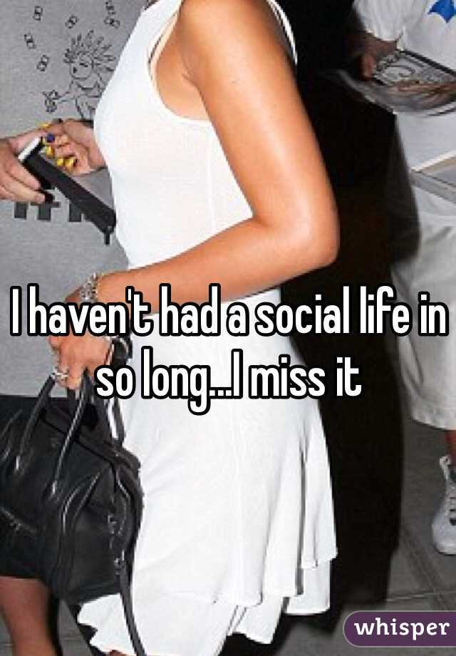 I haven't had a social life in so long...I miss it