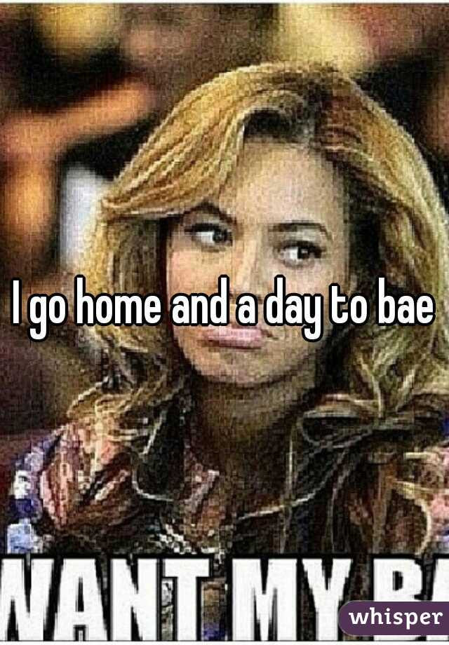 I go home and a day to bae