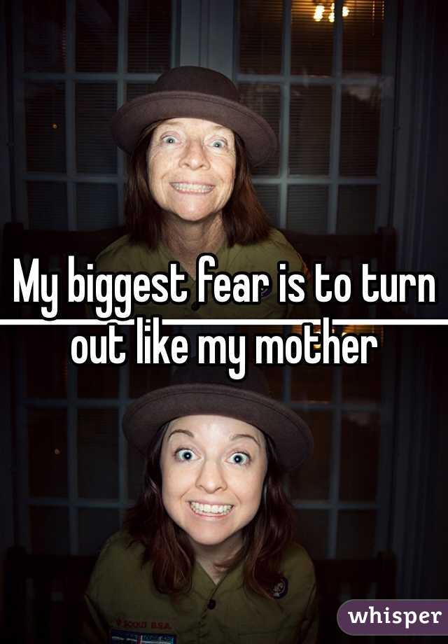 My biggest fear is to turn out like my mother