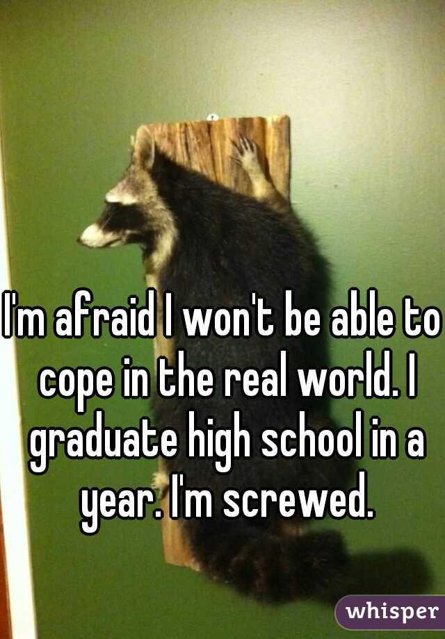 I'm afraid I won't be able to cope in the real world. I graduate high school in a year. I'm screwed.
