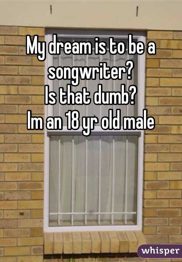 My dream is to be a songwriter?  Is that dumb? Im an 18 yr old male